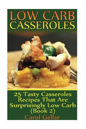 Low Carb Casseroles: 25 Tasty Casseroles Recipes That Are Surprisingly Low Carb (Book 2): (low carbohydrate, high protein, low carbohydrate foods, low carb, low carb cookbook, low carb recipes) by Carol Gellar