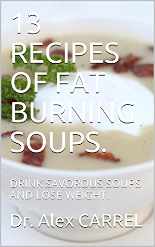13 RECIPES OF FAT BURNING SOUPS.: DRINK SAVOROUS SOUPS AND LOSE WEIGHT. by Dr. Alex CARREL