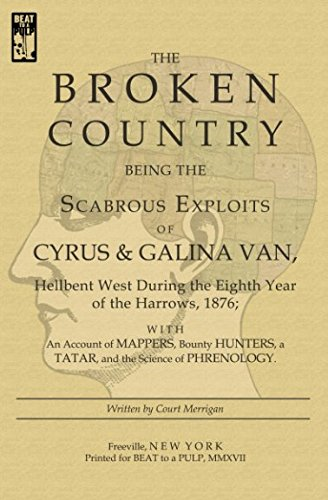 The Broken Country: Being the Scabrous Exploits of Cyrus & Galina Van, Hellbent West During the Eighth Year of the Harrows, 1876; With an Account of Mappers, Bounty Hunters, a Tatar, and the Science…