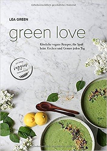 Green Love: Köstliche vegane Rezepte, für Spaß beim Kochen und ...