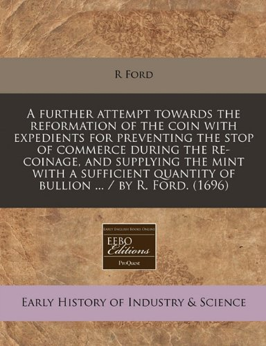 Read Online A further attempt towards the reformation of the coin with expedients for preventing the stop of commerce during the re-coinage, and supplying the ... quantity of bullion ... / by R. Ford. (1696) ebook