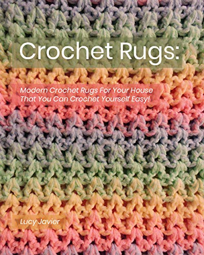 Crochet Rugs: Modern Crochet Rugs For Your House That You Can Crochet Yourself Easy!