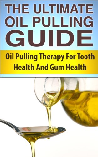 The Ultimate Oil Pulling Guide: Oil Pulling Therapy For Tooth Health And Gum Health (Oil Pulling, Oil Pulling Therapy,...