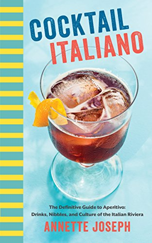 Cocktail Italiano: The Definitive Guide to Aperitivo: Drinks, Nibbles, and Tales of the Italian Riviera by Annette Joseph