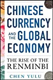Chinese Currency and the Global Economy: The Rise of the Renminbi: The Rise of the Renminbi