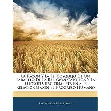 La Razon Y La Fe: Bosquejo De Un Paralelo De La Religion Catolica Y La Filosofia Racionalista En Sus Relaciones Con El Progreso Humano (Spanish Edition)