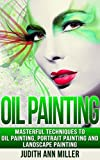 Oil Painting: Masterful Techniques to Oil Painting, Portrait Painting and Landscape Painting (painting, oil painting, painting for beginners, paint techniques, ... paint, portrait painting, art and painting)