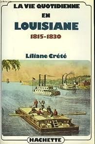 La vie quotidienne en Louisiane 1815-1830 par Liliane Crété