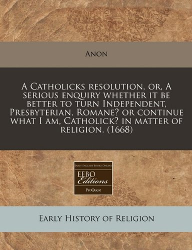 Read Online A Catholicks resolution, or, A serious enquiry whether it be better to turn Independent, Presbyterian, Romane? or continue what I am, Catholick? in matter of religion. (1668) ebook