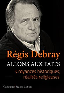 Allons aux faits : croyances historiques, réalités religieuses, Debray, Régis