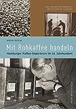 Mit Rohkaffee handeln: Hamburger Kaffee-Importeure im 20. Jahrhundert (Forum Zeitgeschichte)