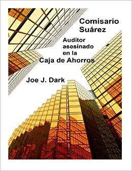 Comisario Suárez: Auditor asesinado en la Caja de Ahorros (Volume 1) (Spanish Edition): Joe J. Dark: 9781500809324: Amazon.com: Books