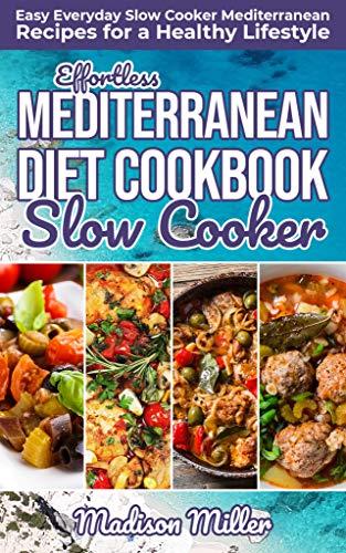 Effortless Mediterranean Diet Slow Cooker Cookbook: Easy Everyday Slow Cooker Mediterranean Recipes for a Healthy Lifestyle (Mediterranean Cookbook Book - Kitchen Mediterranean Slow
