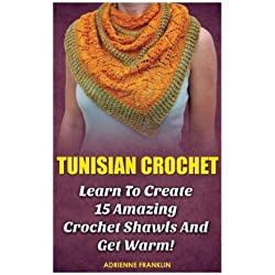 Tunisian Crochet: Learn to Creat 15 Amazing Crochet Shawls and Get Warm!: (Tunisian Crochet, Crochet Scarves, Crochet Shawls, How To Crochet, Crochet ... Patterns For Beginners, Crochet Patterns)