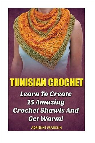 Tunisian Crochet Learn To Creat 15 Amazing Crochet Shawls And Get