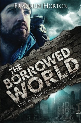 The Borrowed World: A Novel of Post-Apocalyptic Collapse (Volume 1), by Franklin Horton