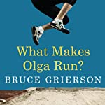 What Makes Olga Run?: The Mystery of the 90-Something Track Star and What She Can Teach Us about Living Longer, Happier Lives | Bruce Grierson