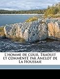 L' Homme de Cour Traduit et Commenté Par Amelot de la Houssaie, Baltasar Gracián y Morales, 1177766272