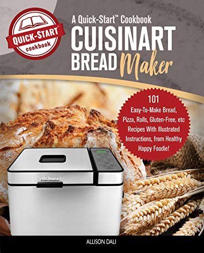 Cuisinart Bread Maker, A Quick-Start Cookbook: 101 Easy-To-Make Bread, Pizza, Rolls, Gluten-Free, etc Recipes With Illustrated Instructions, From Healthy Happy Foodie! by Allison Dali
