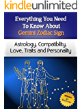 Everything You Need to Know About The Gemini Zodiac Sign - Astrology, Compatibility, Love, Traits And Personality (Everything You Need to Know About Zodiac Signs Book 5)