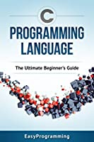 C Programming: Language: The ULtimate Beginner's Guide Front Cover