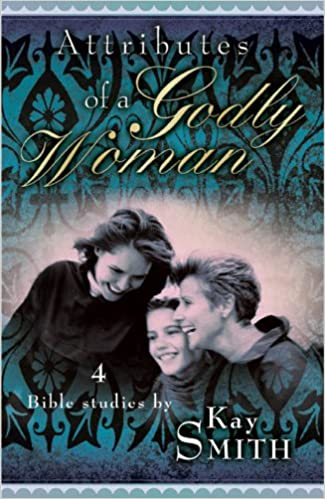 Attributes of a Godly Woman Study Guide: Kay Smith, The Word