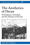 : The Aesthetics of Decay: Nothingness, Nostalgia, and the Absence of Reason (New Studies in Aesthetics)