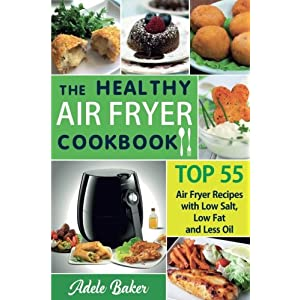 The Healthy Air Fryer Cookbook: TOP 55 Air Fryer Recipes with Low Salt, Low Fat and Less Oil (Air Fryer Cookbook, Air Fryer Recipes book, Air Fryer ... Recipes Cookbook, Air Fryer Cookbook Book)