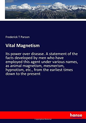 Vital Magnetism: Its power over disease. A statement of the facts developed by men who have employed this agent under various names, as animal ... from the earliest times down to the present