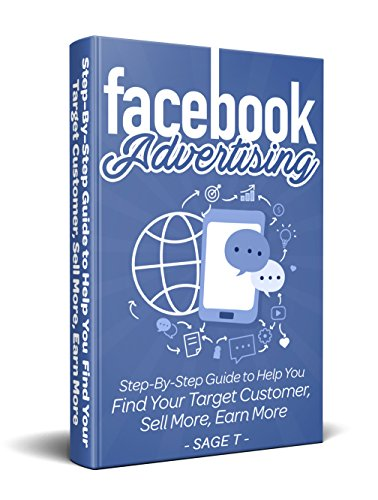 Facebook Advertising 2018: Step-By-Step Guide to Help You Find Your Target Customer, Sell More, Earn More (English Edition)