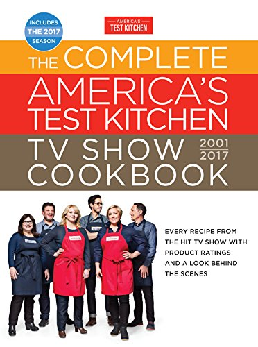The Complete America's Test Kitchen TV Show Cookbook 2001-2017: Every Recipe from the Hit TV Show with Product Ratings and a Look Behind theScenes