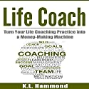 Life Coach: Turn Your Life Coaching Practice into a Money-Making Machine Audiobook by K. L. Hammond Narrated by Michael Hatak