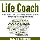 Life Coach: Turn Your Life Coaching Practice into a Money-Making Machine Hörbuch von K. L. Hammond Gesprochen von: Michael Hatak