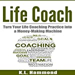 Life Coach: Turn Your Life Coaching Practice into a Money-Making Machine | K. L. Hammond
