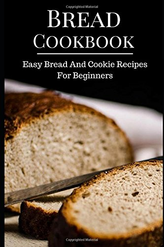 Bread Cookbook: Easy Bread And Cookie Recipes For Beginners (Bread Recipes) by Emily Peters