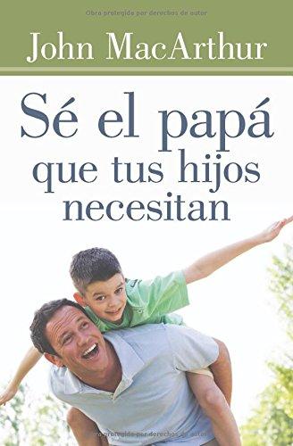 Se el papa que tus hijos necesitan (Spanish Edition) [John MacArthur] (Tapa Blanda)