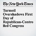 Turmoil Overshadows First Day of Republican-Controlled Congress | Jennifer Steinhauer,Robert Pear