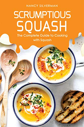 Scrumptious Squash: The Complete Guide to Cooking with Squash ()