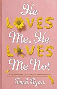 He Loves Me, He Loves Me Not: A Memoir of Finding Faith, Hope, and Happily Ever After by [Ryan, Trish]
