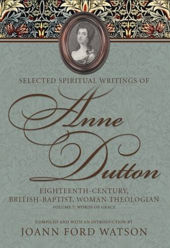 Selected Spiritual Writings of Anne Dutton: Eighteenth-Century, British-Baptist Woman Theologian: Volume 7: Words of Grace (James N. Griffith Endowed Series in Baptist Studies)