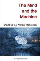 The Mind and the Machine: Should we fear artificial intelligence? Front Cover