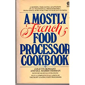 A Mostly French Food Processor Cookbook, A Modern Time-Saving Adaptation of 170 Traditional French Recipes From Simple Hors D'oeuvres to Elegant Entrees by Colette Rossant and Jill Harris Herman, 1977 (Paperback)