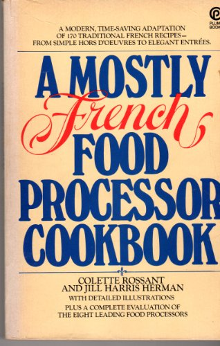 A Mostly French Food Processor Cookbook, A Modern Time-Saving Adaptation of 170 Traditional French Recipes From Simple Hors D'oeuvres to...