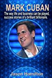 Mark Cuban: The Way Life and Business Can Be Played, Success Stories of a Brilliant Billionaire.