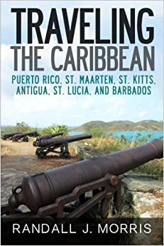 Book Traveling the Caribbean: Puerto Rico, St. Maarten, St. Kitts, Antigua, St. Lucia, and Barbados (Volume 1) by Randall Morris (2015-05-20)