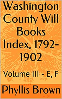 Washington County Will Books Index, 1792-1902: Volume III - E, F by [Brown, Phyllis]