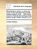 Miscellaneous Works, in Verse and Prose, of the Late Right Honourable Joseph Addison, Esq; with Some Account of the Life and Writings of the Autho, Joseph Addison, 1140859307