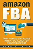 Amazon FBA: How to Make Six-figures with a Fulfillment by Amazon Business