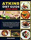 Atkins Diet Guide 2019-2020: The Complete Beginner s Guide and Step by Step Simpler Way to Lose Weight (Over 300 Delicious Atkins Diet Recipes for Quick and Smart People)
