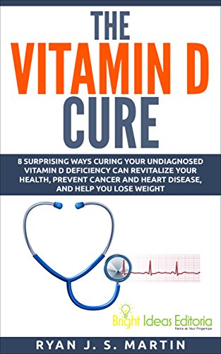 The Vitamin D Cure: 8 Surprising Ways Curing Your Undiagnosed Vitamin D Deficiency Can Revitalize Your Health, Prevent Cancer and Heart Disease, and Help ... Weight (Vitamins and Supplements Book 1)